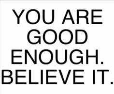 Good Enough. Believe it.